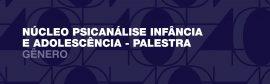 Núcleo Psicanálise Infância e Adolescência – Palestra: Gênero – 2020