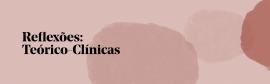 Reflexões: Teórico-Clínicas: Psicoterapia e Psicanálise – sobre a ótica atual – 2021